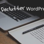 Tips to Declutter Your WordPress Website for Better Performance